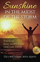Sunshine in the Midst of the Storm: 7 Keys to Being Happy When Times Are Tough
