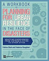 A Workbook on Planning for Urban Resilience in the Face of Disasters: Adapting Experiences from Vietnam's Cities to Other Cities (World Bank Training)