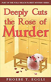 Deeply Cuts the Rose of Murder (Folly Beach Florist Murder Mystery Series Book 2) by [Eggli, Phoebe T.]