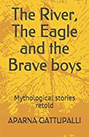 The River, The Eagle and the Brave boys: Mythological stories retold