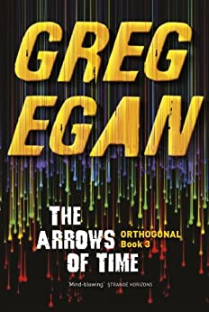 The Arrows of Time: Orthogonal Book Three by [Egan, Greg]