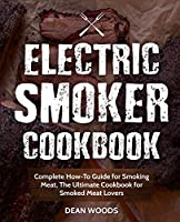 Electric Smoker Cookbook: Complete How-To Guide for Smoking Meat, the Ultimate Cookbook for Smoked Meat Lovers