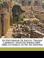 Un Precurseur de Racine, Tristan L'Hermite, Sieur Du Solier (1601-1655), Sa Famille, Sa Vie, Ses Oeuvres