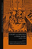 Court and Politics in Papal Rome, 1492-1700 (Cambridge Studies in Italian History and Culture)