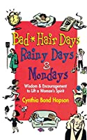 Bad Hair Days, Rainy Days, and Mondays: Wisdom and Encouragement to Lift a Woman's Spirit