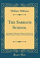 The Sabbath School: A Complete Collection of Hymns and Tunes for Sabbath Schools, Families, and Social Gatherings (Classic Reprint)
