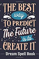 The Best Way to Predict the Future is to Create It.: Dream Spell Book
