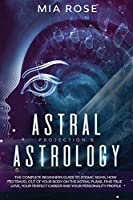 Astral Projection & Astrology: The Complete Beginners Guide to Zodiac Signs, How to Travel out Of Your Body On The Astral Plane, Find True Love, Your Perfect Career And Your Personality Profile