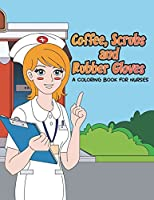 Coffee, Scrubs and Rubber Gloves Coloring Book for Nurses: Gift for Nursing Students, RN Graduates and New Nurse Practitioners Who Are Cute Enough to Stop Your Heart, Skilled Enough to Restart It