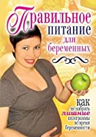Proper Nutrition for Pregnant Women. How Not to Gain Extra Weight During Pregnancy