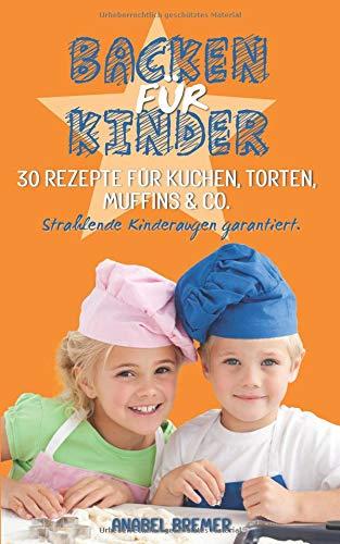 Backen fuer Kinder: 30 Rezepte fuer Kuchen, Torten, Muffins & Co. - Strahlende Kinderaugen garantiert