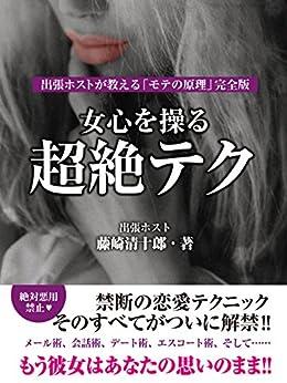 [藤崎清十郎]の女心を操る超絶テク 出張ホストが教える「モテの原理」完全版