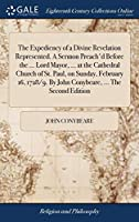The Expediency of a Divine Revelation Represented. a Sermon Preach'd Before the ... Lord Mayor, ... at the Cathedral Church of St. Paul, on Sunday, February 16, 1728/9. by John Conybeare, ... the Second Edition