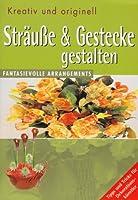 Straeusse & Gestecke gestalten: Kreativ und originell. Fantasievolle Arrangements. Tipps und Tricks fuer Dekorationskuenstler