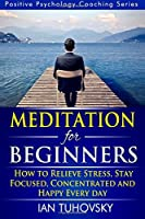 Meditation for Beginners: How to Meditate As an Ordinary Person to Relieve Stress, Keep Calm and Be Successful (Positive Psychology Coaching)