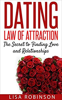 Dating: Law of Attraction- The Secret to Finding Love and Relationships (Dating tips, dating advice, attraction, single, communication, confidence, building confidence) by [Robinson, Lisa]