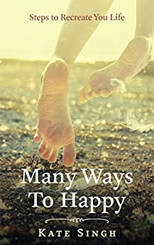 Many Ways To Happy: Steps To Recreate Your Life by [Singh, Kate]