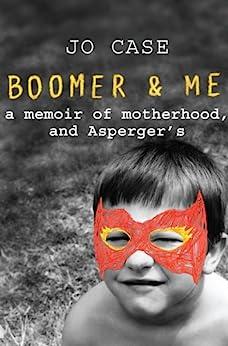 Boomer & Me: A memoir of motherhood, and Asperger's by [Case, Jo]