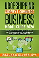 DROPSHIPPING SHOPIFY E-COMMERCE BUSINESS MODEL GUIDE 2020: STRATEGIES, IDEAS, AND SECRETS ON HOW TO MAKE MONEY ONLINE FROM HOME TO GENERATE PASSIVE INCOME AND REACH  FINANCIAL FREEDOM