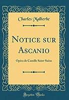 Notice Sur Ascanio: Opéra de Camille Saint-Saëns (Classic Reprint)