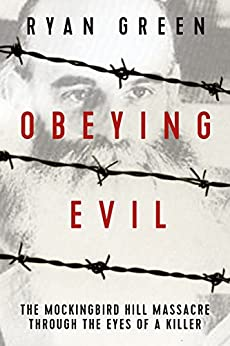 Obeying Evil: The Mockingbird Hill Massacre Through the Eyes of a Killer (True Crime) by [Green, Ryan]