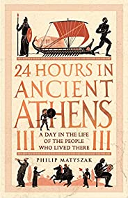 24 Hours in Ancient Athens: A Day in the Life of the People Who Lived There (24 Hours in Ancient History Book