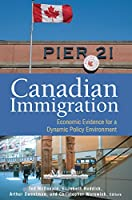 Canadian Immigration: Economic Evidence for a Dynamic Policy Environment (Queen's Policy Study Series)