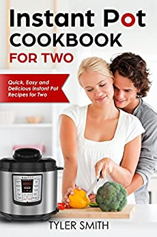 Instant Pot Cookbook for Two: Quick, Easy and Delicious Instant Pot Recipes for Two by [Smith, Tyler]