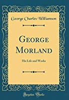 George Morland: His Life and Works (Classic Reprint)