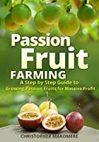 Passion Fruit Farming: A Step by Step Guide to Growing Passion Fruits for Massive Profit