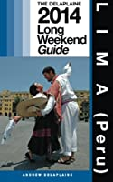 Lima Peru: The Delaplaine 2014 Long Weekend Guide (Long Weekend Guides)