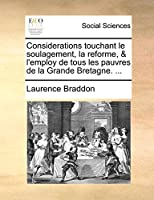 Considerations Touchant Le Soulagement, La Reforme, & l'Employ de Tous Les Pauvres de la Grande Bretagne. ...
