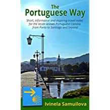 The Portuguese Way: Short, informative and inspiring travel notes for the lesser-known Portuguese Camino from Porto to Santiago and beyond