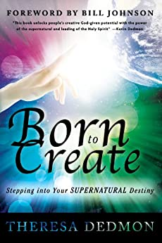 Born to Create: Stepping Into Your Supernatural Destiny by [Dedmon, Theresa]