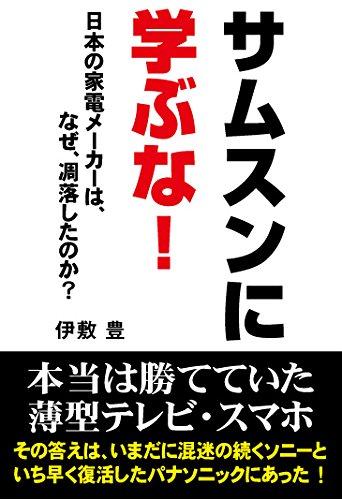 サムスンに学ぶな!  —日本の家電メーカーは、なぜ、凋落したのか?—