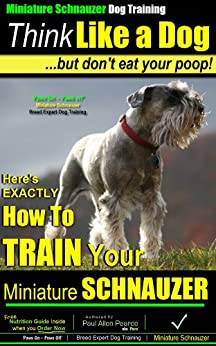 Miniature Schnauzer Dog Training | Think Like a Dog... But Don't Eat Your Poop! | Miniature Schnauzer Breed Expert Training: Here's EXACTLY How to Your Miniature Schnauzer by [Pearce, Paul Allen]