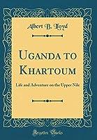 Uganda to Khartoum: Life and Adventure on the Upper Nile (Classic Reprint)