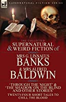 The Collected Supernatural & Weird Fiction of Mrs G. Linnaeus Banks and Mrs Alfred Baldwin: Through the Night &The Shadow on the Blind and Other Stories Twenty-Four Short Tales to Chill the Blood