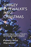 SHIRLEY LYFEWALKR'S FIRST CHRISTMAS: Her Precious Birth, Her Education in Human Nature, Mindfulness, and Skillful Emotionality, and Her Most ASTOUNDINGLY MERRY First Assignment