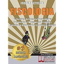 Fiscologia: Un Percorso Di Crescita Personale Per Comprendere I Meccanismi Economici Quotidiani e Aziendali Tra Fiscalità e Strategia (Italian Edition)