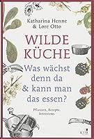 Wilde Kueche - Pflanzen, Rezepte, Interviews: Was waechst denn da & kann man das essen?