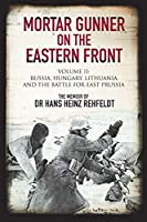 Mortar Gunner on the Eastern Front: The Memoir of Dr. Hans Heinz Rehfeldt, Russia, Hungary, Lithuania, and the Battle for East Prussia