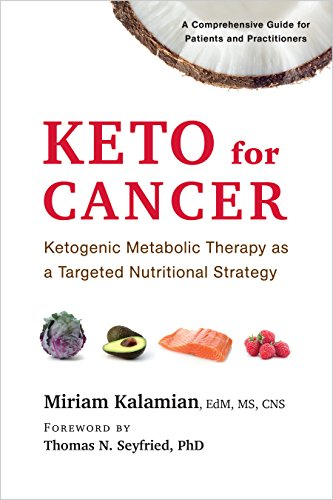 Keto for Cancer Ketogenic Metabolic Therapy as a Targeted Nutritional Strategy by Kalamian Miriam