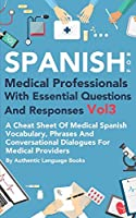 Spanish for Medical Professionals with Essential Questions and Responses Vol 3: A Cheat Sheet Of Medical Spanish Vocabulary, Phrases And Conversational Dialogues For Medical Providers