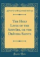 The Holy Lives of the Azhvârs, or the Drâvida Saints (Classic Reprint)
