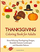 Thanksgiving Coloring Book for Adults: Stress Relieving Thanksgiving Designs, Beautiful Autumn Landscapes and Mandala Patterns