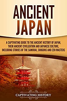 Ancient Japan: A Captivating Guide to the Ancient History of Japan, Their Ancient Civilization, and Japanese Culture, Including Stories of the Samurai, Shōguns, and Zen Masters by [History, Captivating]