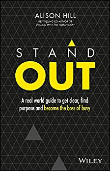 Stand Out: A Real World Guide to Get Clear, Find Purpose and Become the Boss of Busy by [Hill, Alison]