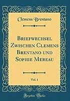 Briefwechsel Zwischen Clemens Brentano Und Sophie Mereau, Vol. 1 (Classic Reprint)