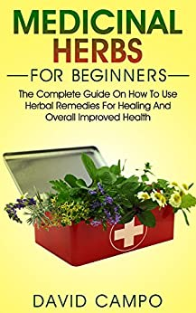 Medicinal Herbs for Beginners: The Complete Guide on How to Use Herbal Remedies for Healing and Overall Improved Health (Homegrown Herb, Home Remedies For Beginners, Home Health Remedies) by [Campo, David]